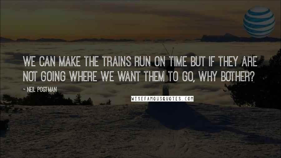 Neil Postman quotes: We can make the trains run on time but if they are not going where we want them to go, why bother?