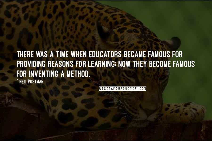 Neil Postman quotes: There was a time when educators became famous for providing reasons for learning; now they become famous for inventing a method.