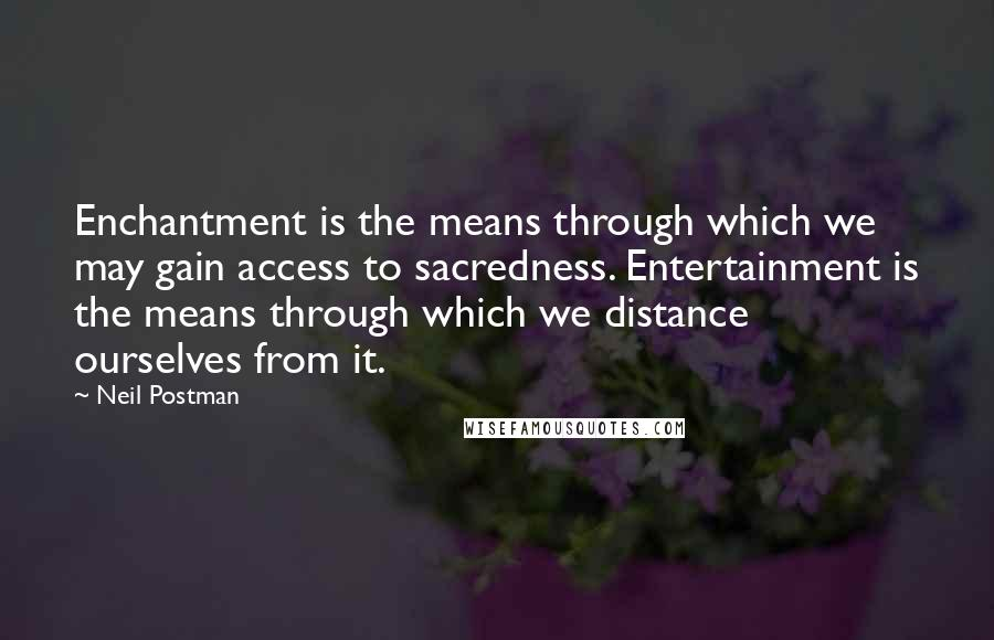 Neil Postman quotes: Enchantment is the means through which we may gain access to sacredness. Entertainment is the means through which we distance ourselves from it.