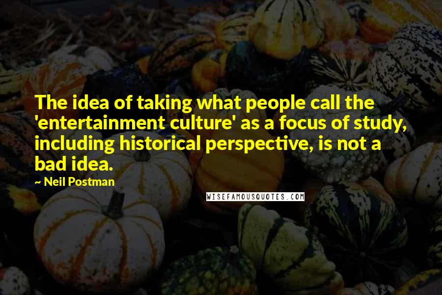 Neil Postman quotes: The idea of taking what people call the 'entertainment culture' as a focus of study, including historical perspective, is not a bad idea.