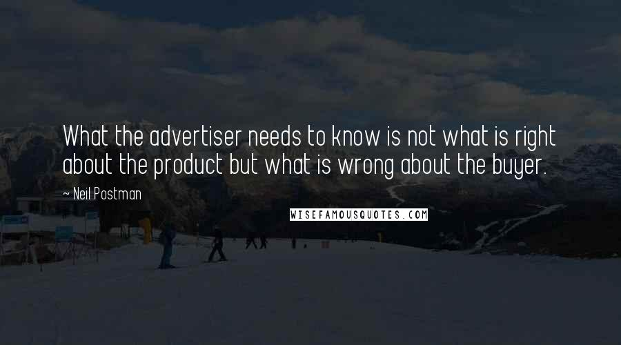 Neil Postman quotes: What the advertiser needs to know is not what is right about the product but what is wrong about the buyer.