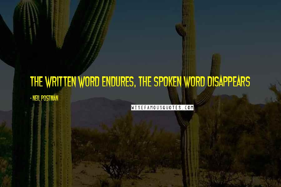 Neil Postman quotes: The written word endures, the spoken word disappears