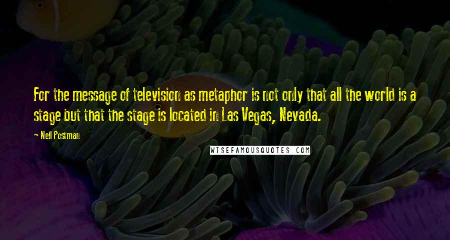 Neil Postman quotes: For the message of television as metaphor is not only that all the world is a stage but that the stage is located in Las Vegas, Nevada.
