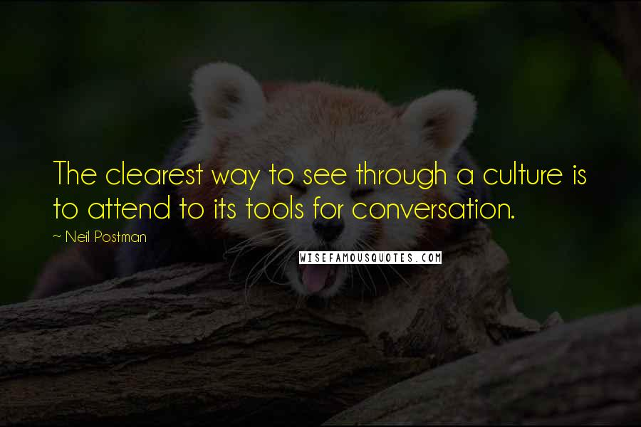 Neil Postman quotes: The clearest way to see through a culture is to attend to its tools for conversation.
