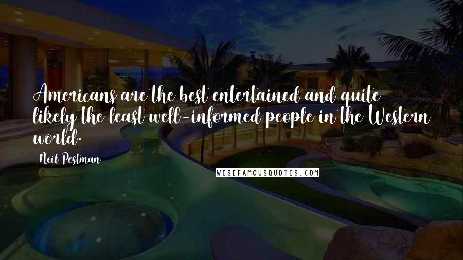 Neil Postman quotes: Americans are the best entertained and quite likely the least well-informed people in the Western world.