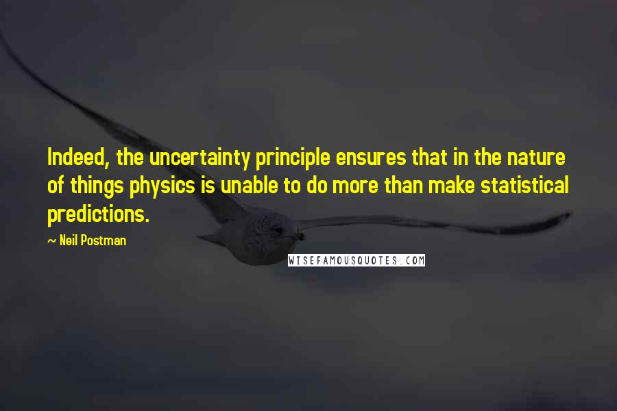 Neil Postman quotes: Indeed, the uncertainty principle ensures that in the nature of things physics is unable to do more than make statistical predictions.