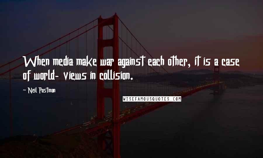 Neil Postman quotes: When media make war against each other, it is a case of world- views in collision.