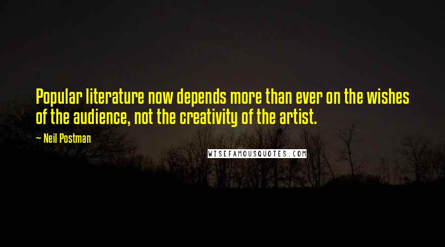 Neil Postman quotes: Popular literature now depends more than ever on the wishes of the audience, not the creativity of the artist.