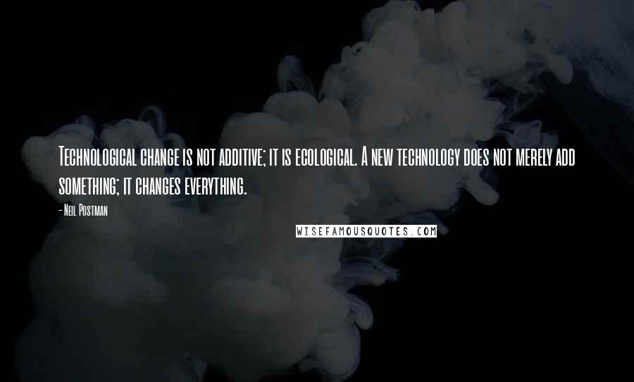 Neil Postman quotes: Technological change is not additive; it is ecological. A new technology does not merely add something; it changes everything.