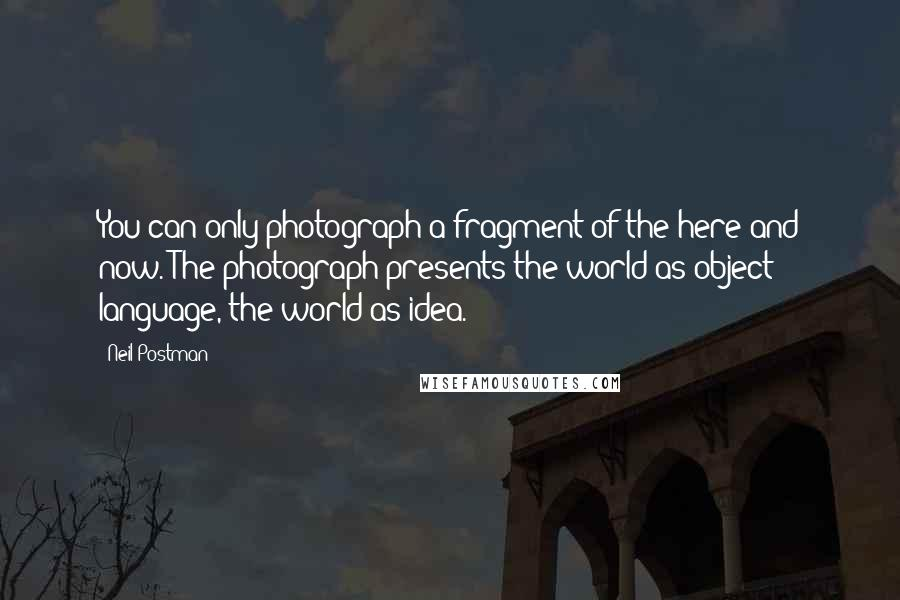 Neil Postman quotes: You can only photograph a fragment of the here and now. The photograph presents the world as object; language, the world as idea.