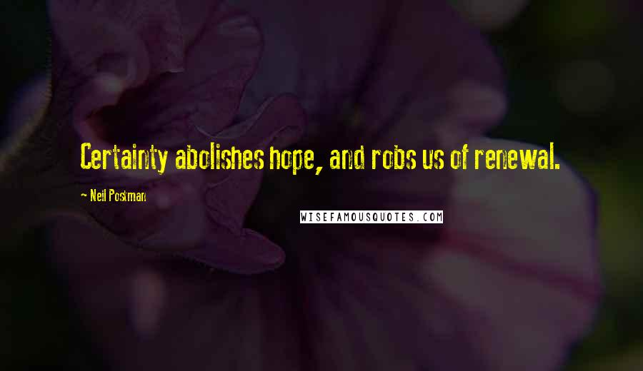 Neil Postman quotes: Certainty abolishes hope, and robs us of renewal.