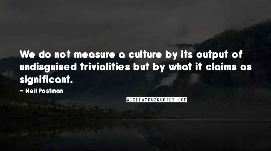 Neil Postman quotes: We do not measure a culture by its output of undisguised trivialities but by what it claims as significant.