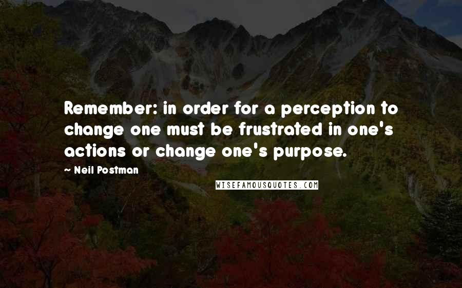 Neil Postman quotes: Remember: in order for a perception to change one must be frustrated in one's actions or change one's purpose.