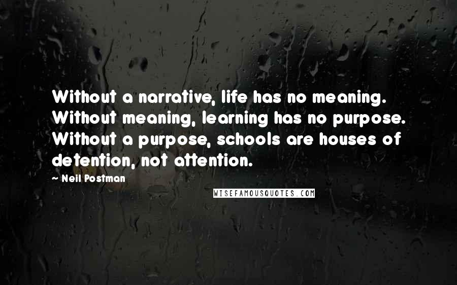 Neil Postman quotes: Without a narrative, life has no meaning. Without meaning, learning has no purpose. Without a purpose, schools are houses of detention, not attention.
