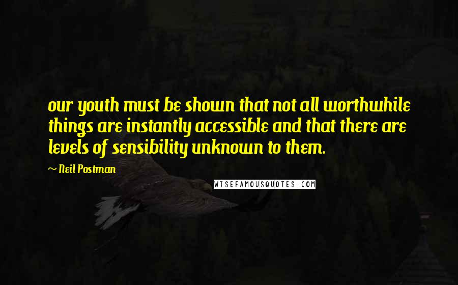 Neil Postman quotes: our youth must be shown that not all worthwhile things are instantly accessible and that there are levels of sensibility unknown to them.