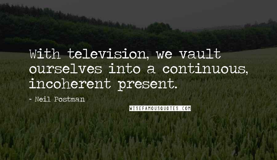 Neil Postman quotes: With television, we vault ourselves into a continuous, incoherent present.
