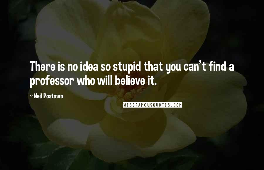 Neil Postman quotes: There is no idea so stupid that you can't find a professor who will believe it.