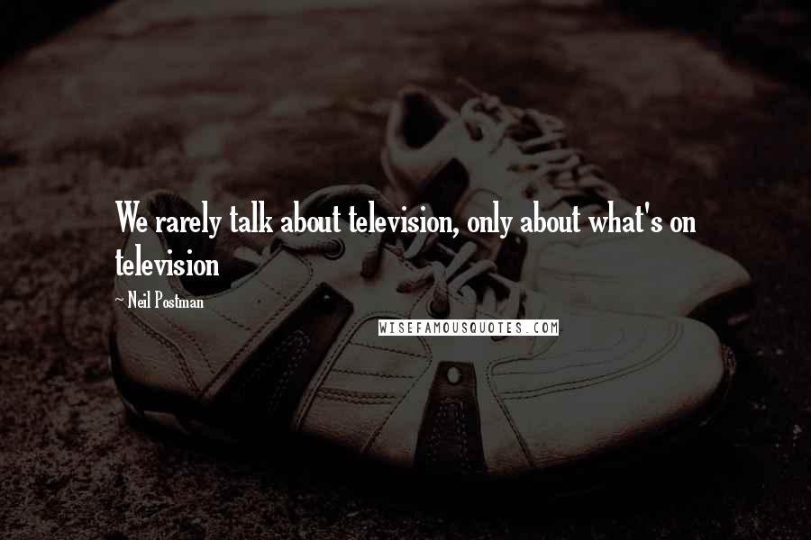Neil Postman quotes: We rarely talk about television, only about what's on television