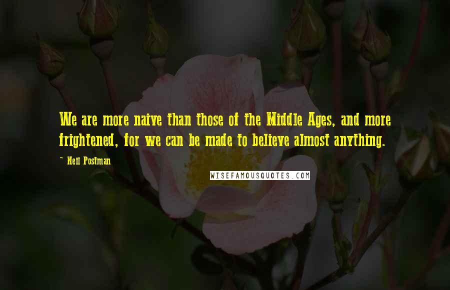 Neil Postman quotes: We are more naive than those of the Middle Ages, and more frightened, for we can be made to believe almost anything.