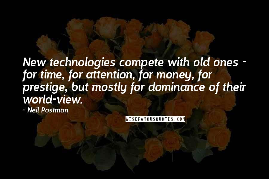 Neil Postman quotes: New technologies compete with old ones - for time, for attention, for money, for prestige, but mostly for dominance of their world-view.