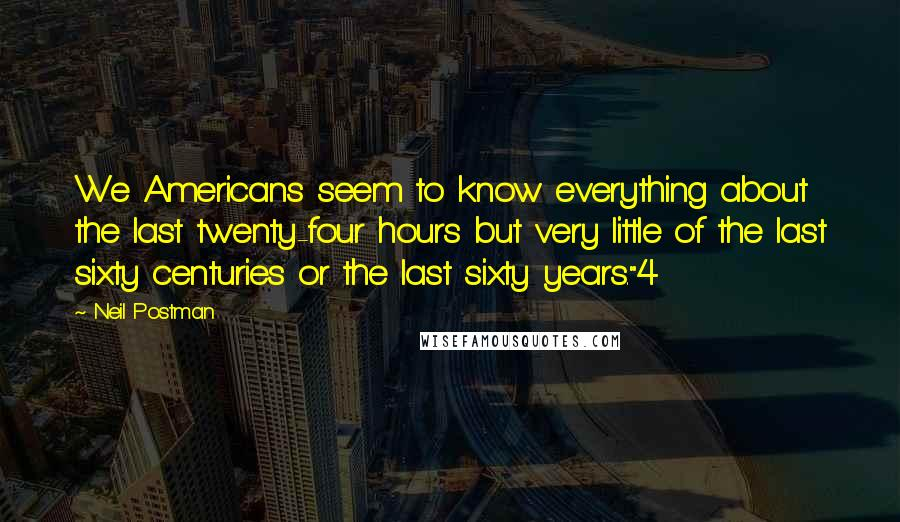 """Neil Postman quotes: We Americans seem to know everything about the last twenty-four hours but very little of the last sixty centuries or the last sixty years.""""4"""