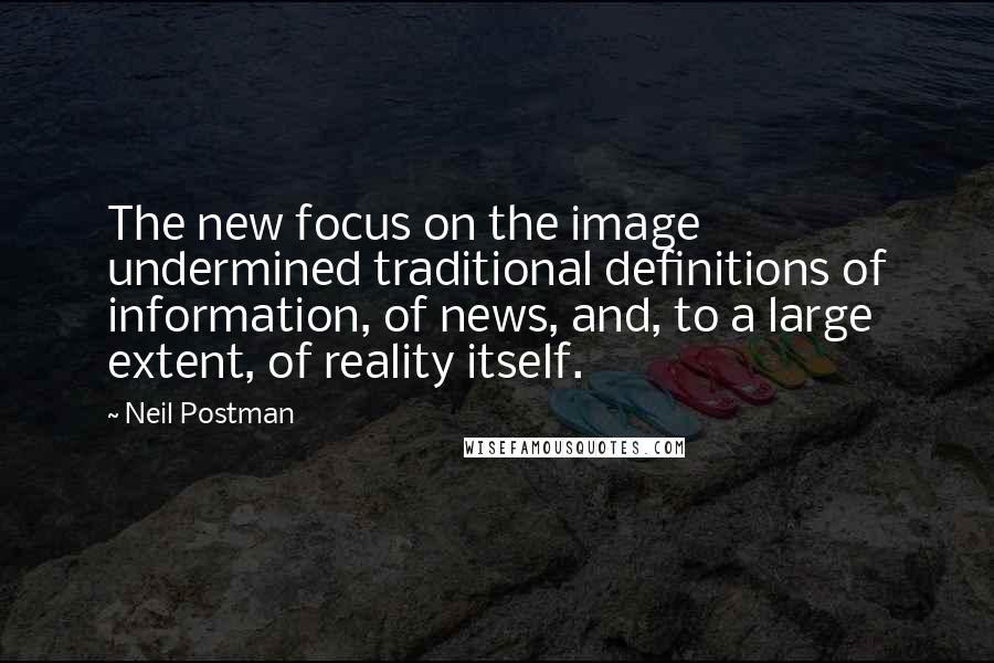 Neil Postman quotes: The new focus on the image undermined traditional definitions of information, of news, and, to a large extent, of reality itself.