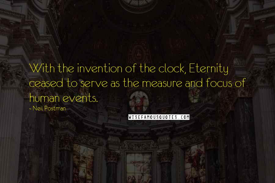 Neil Postman quotes: With the invention of the clock, Eternity ceased to serve as the measure and focus of human events.