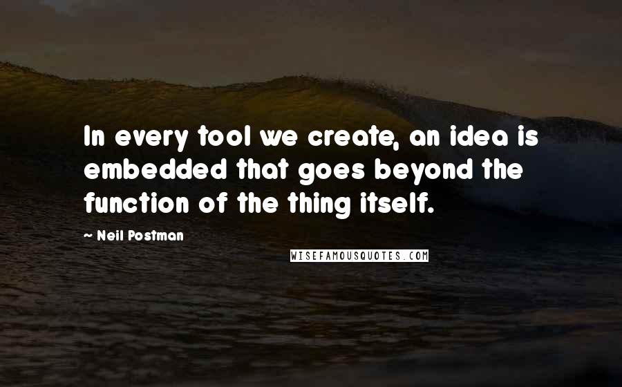 Neil Postman quotes: In every tool we create, an idea is embedded that goes beyond the function of the thing itself.