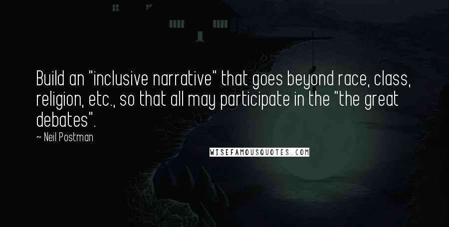 """Neil Postman quotes: Build an """"inclusive narrative"""" that goes beyond race, class, religion, etc., so that all may participate in the """"the great debates""""."""