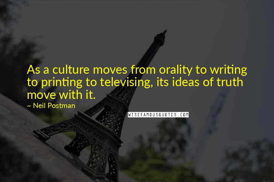 Neil Postman quotes: As a culture moves from orality to writing to printing to televising, its ideas of truth move with it.