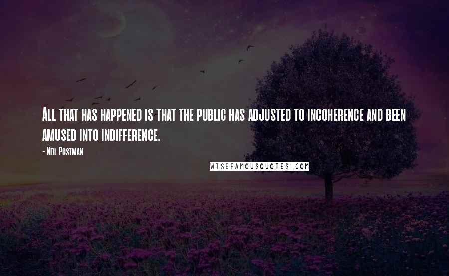 Neil Postman quotes: All that has happened is that the public has adjusted to incoherence and been amused into indifference.