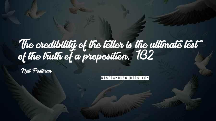 Neil Postman quotes: The credibility of the teller is the ultimate test of the truth of a proposition. (102)