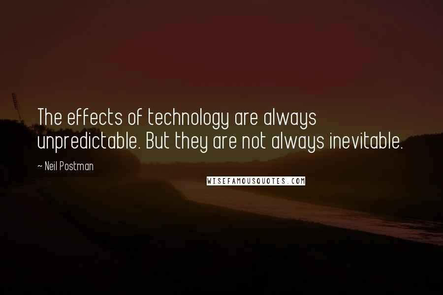 Neil Postman quotes: The effects of technology are always unpredictable. But they are not always inevitable.