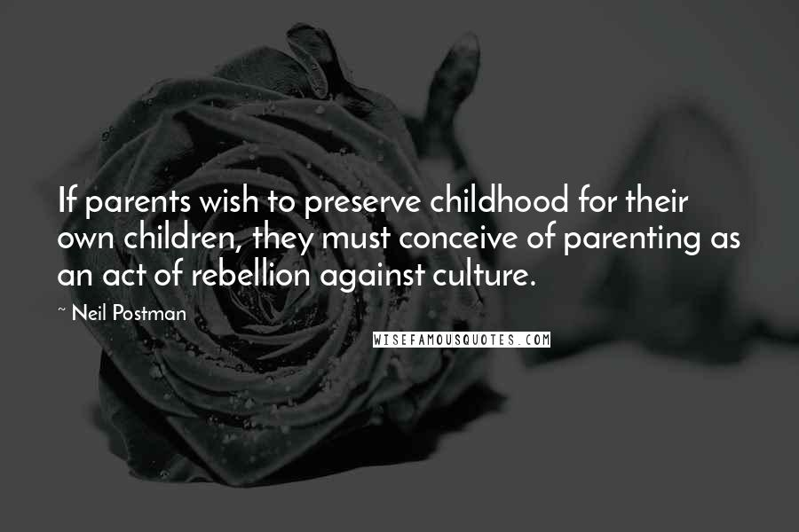 Neil Postman quotes: If parents wish to preserve childhood for their own children, they must conceive of parenting as an act of rebellion against culture.