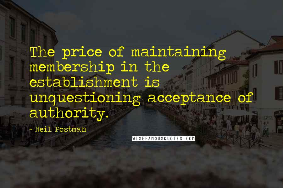 Neil Postman quotes: The price of maintaining membership in the establishment is unquestioning acceptance of authority.