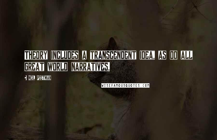 Neil Postman quotes: Theory includes a transcendent idea, as do all great world narratives.