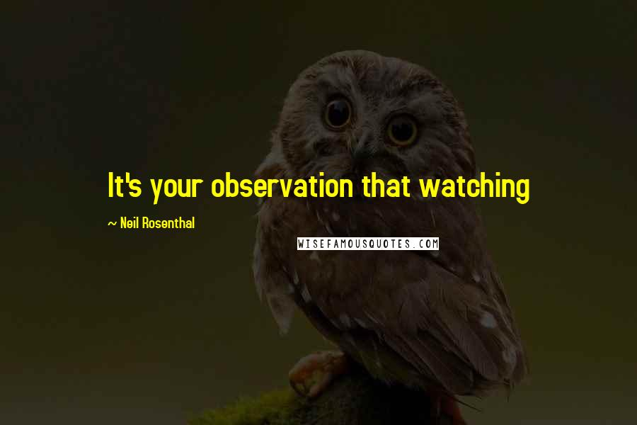 Neil Rosenthal quotes: It's your observation that watching
