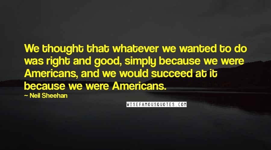 Neil Sheehan quotes: We thought that whatever we wanted to do was right and good, simply because we were Americans, and we would succeed at it because we were Americans.