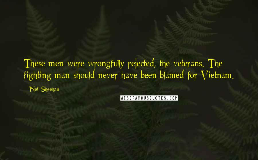 Neil Sheehan quotes: These men were wrongfully rejected, the veterans. The fighting man should never have been blamed for Vietnam.