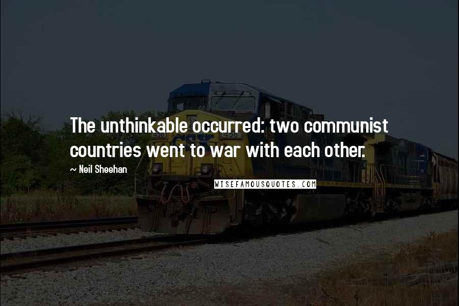 Neil Sheehan quotes: The unthinkable occurred: two communist countries went to war with each other.