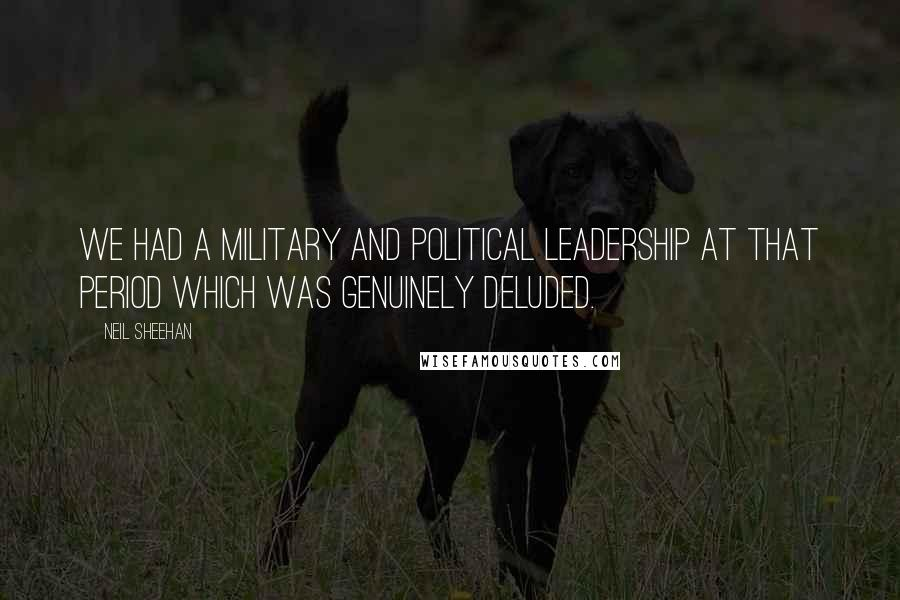 Neil Sheehan quotes: We had a military and political leadership at that period which was genuinely deluded.