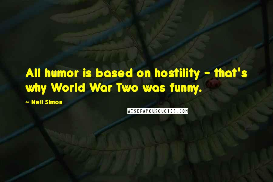 Neil Simon quotes: All humor is based on hostility - that's why World War Two was funny.