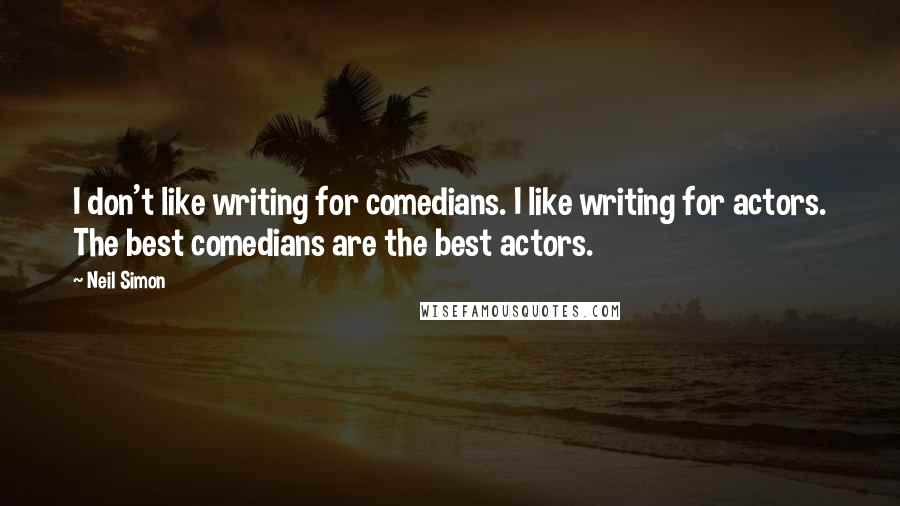 Neil Simon quotes: I don't like writing for comedians. I like writing for actors. The best comedians are the best actors.
