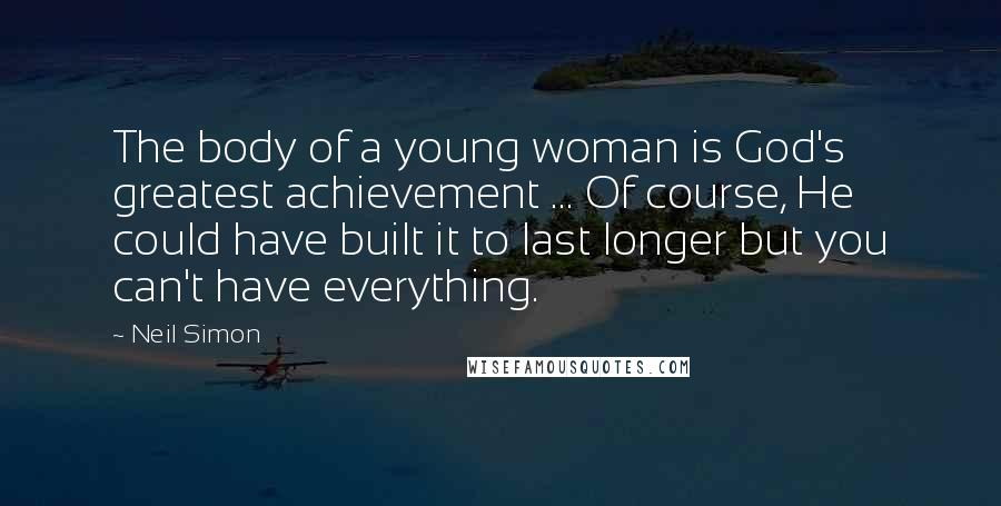 Neil Simon quotes: The body of a young woman is God's greatest achievement ... Of course, He could have built it to last longer but you can't have everything.