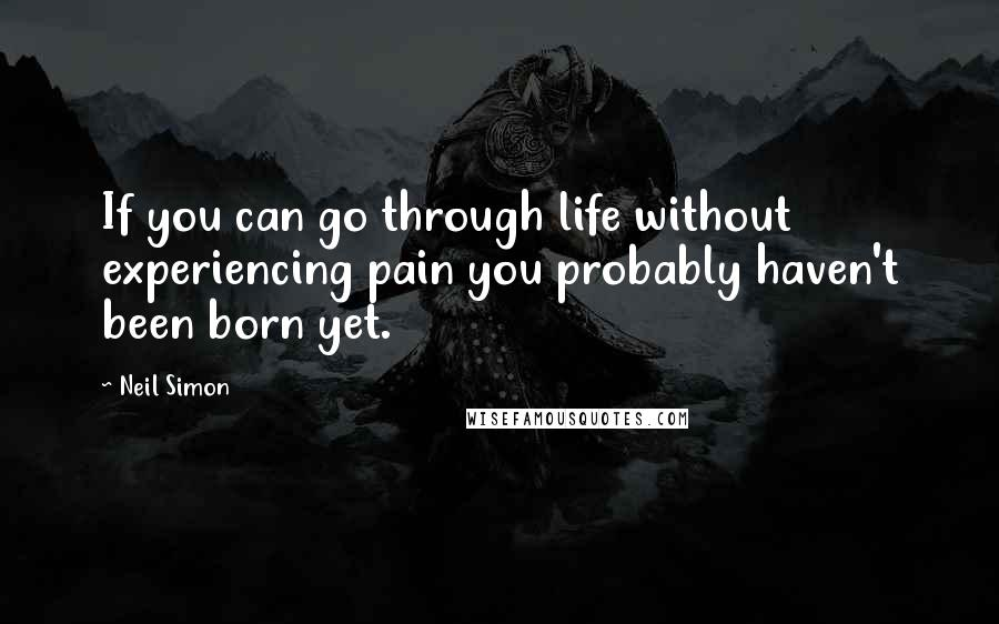Neil Simon quotes: If you can go through life without experiencing pain you probably haven't been born yet.