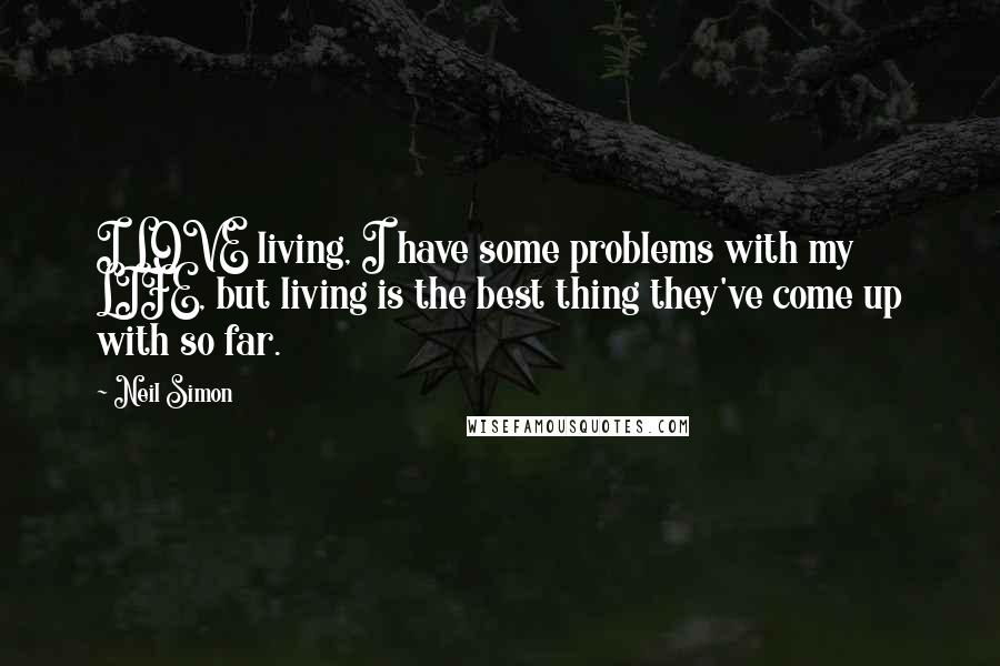 Neil Simon quotes: I LOVE living, I have some problems with my LIFE, but living is the best thing they've come up with so far.