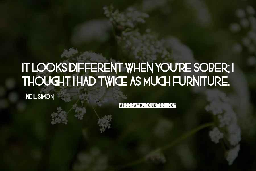 Neil Simon quotes: It looks different when you're sober; I thought I had twice as much furniture.