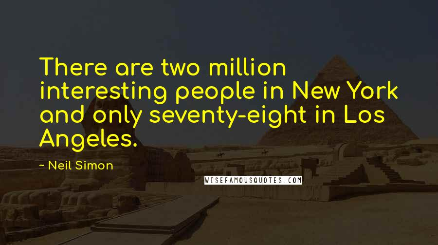 Neil Simon quotes: There are two million interesting people in New York and only seventy-eight in Los Angeles.