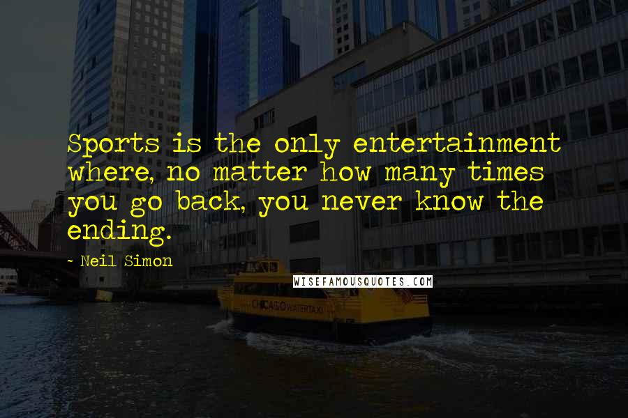 Neil Simon quotes: Sports is the only entertainment where, no matter how many times you go back, you never know the ending.