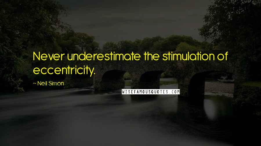 Neil Simon quotes: Never underestimate the stimulation of eccentricity.